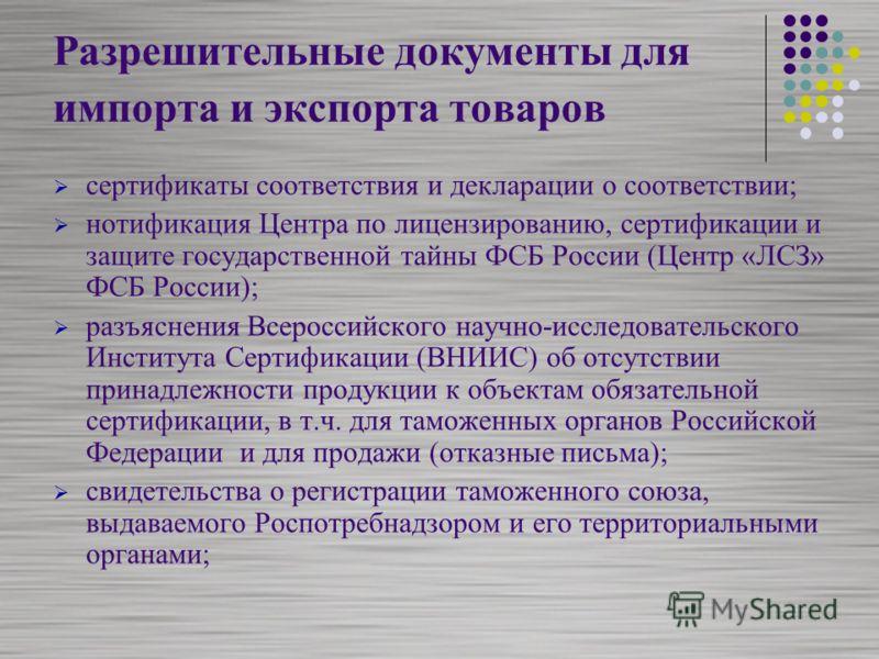 Разрешительные документы для импорта и экспорта товаров сертификаты соответствия и декларации о соответствии; нотификация Центра по лицензированию, сертификации и защите государственной тайны ФСБ России (Центр «ЛСЗ» ФСБ России); разъяснения Всероссий