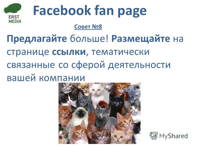 Facebook fan page Предлагайте больше! Размещайте на странице ссылки, тематически связанные со сферой деятельности вашей компании Совет 8