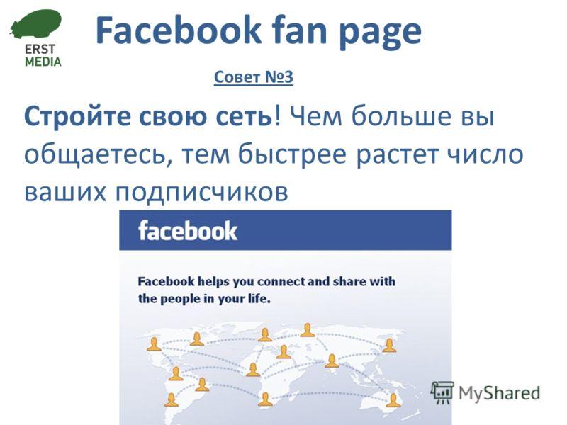 Facebook fan page Стройте свою сеть! Чем больше вы общаетесь, тем быстрее растет число ваших подписчиков Совет 3