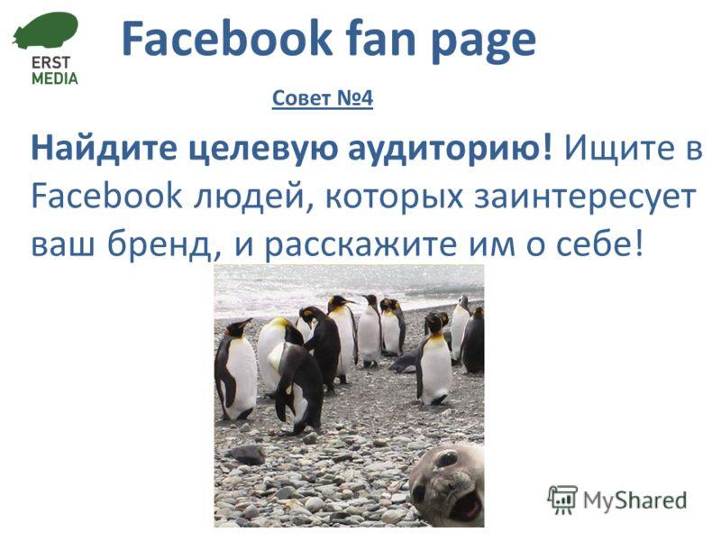 Facebook fan page Найдите целевую аудиторию! Ищите в Facebook людей, которых заинтересует ваш бренд, и расскажите им о себе! Совет 4