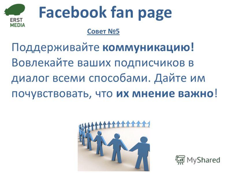 Facebook fan page Поддерживайте коммуникацию! Вовлекайте ваших подписчиков в диалог всеми способами. Дайте им почувствовать, что их мнение важно! Совет 5