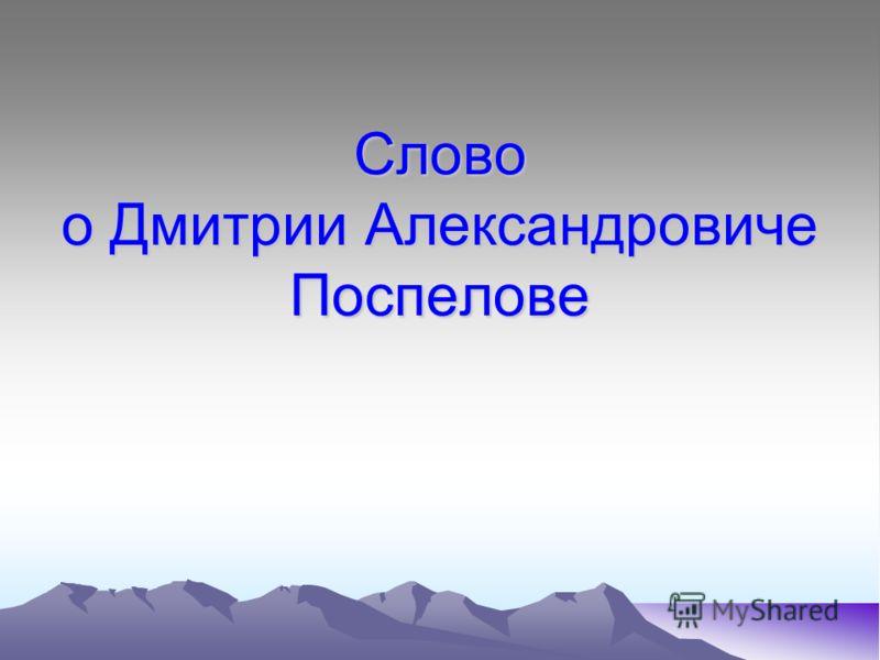 Слово о Дмитрии Александровиче Поспелове