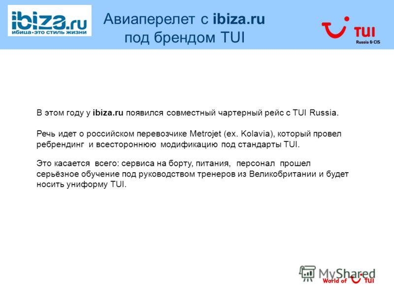 В этом году у ibiza.ru появился совместный чартерный рейс с TUI Russia. Речь идет о российском перевозчике Metrojet (ex. Kolavia), который провел ребрендинг и всестороннюю модификацию под стандарты TUI. Это касается всего: сервиса на борту, питания,