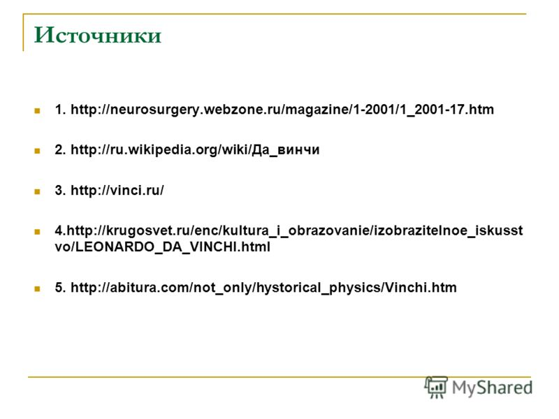 Источники 1. http://neurosurgery.webzone.ru/magazine/1-2001/1_2001-17. htm 2. http://ru.wikipedia.org/wiki/Да_винчи 3. http://vinci.ru/ 4.http://krugosvet.ru/enc/kultura_i_obrazovanie/izobrazitelnoe_iskusst vo/LEONARDO_DA_VINCHI.html 5. http://abitur