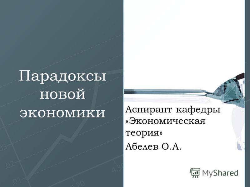Парадоксы новой экономики Аспирант кафедры «Экономическая теория» Абелев О.А.