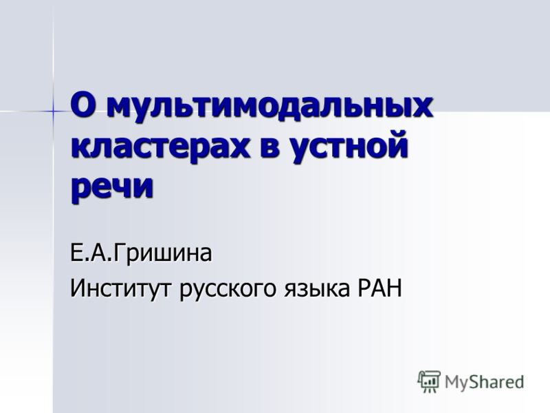 О мультимодальных кластерах в устной речи Е.А.Гришина Институт русского языка РАН