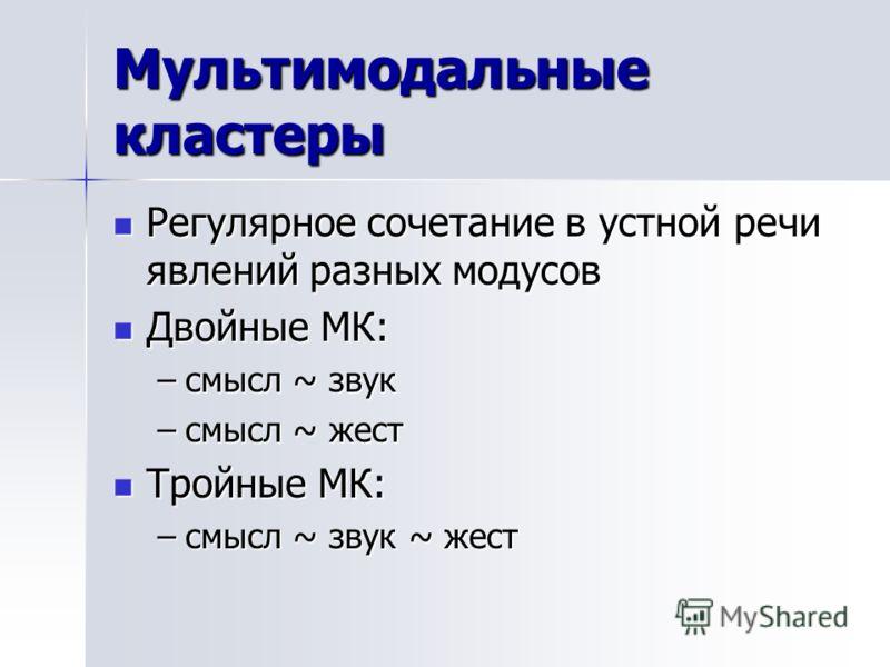 Мультимодальные кластеры Регулярное сочетание в устной речи явлений разных модусов Регулярное сочетание в устной речи явлений разных модусов Двойные МК: Двойные МК: –смысл ~ звук –смысл ~ жест Тройные МК: Тройные МК: –смысл ~ звук ~ жест