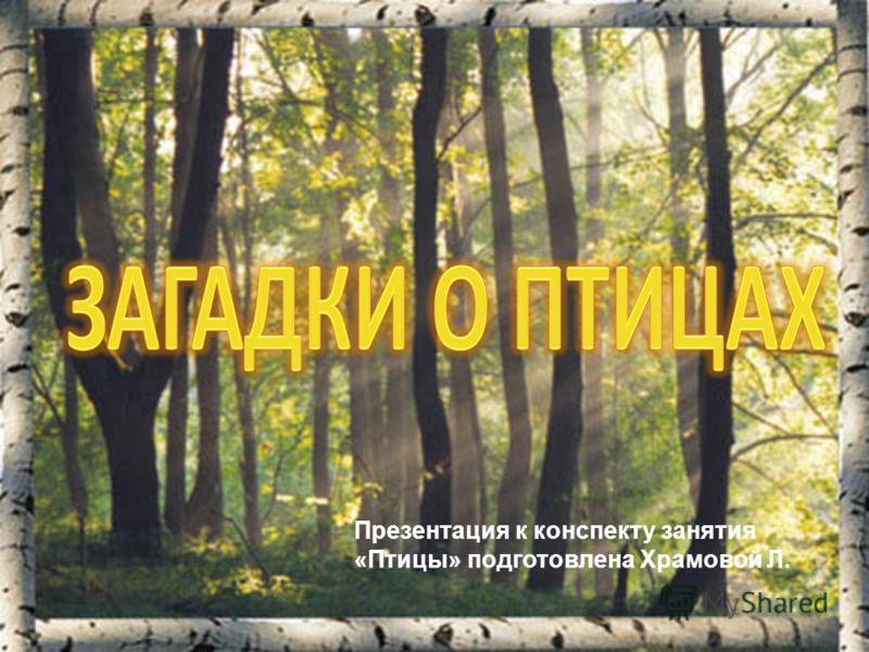 Презентация к конспекту занятия «Птицы» подготовлена Храмовой Л.