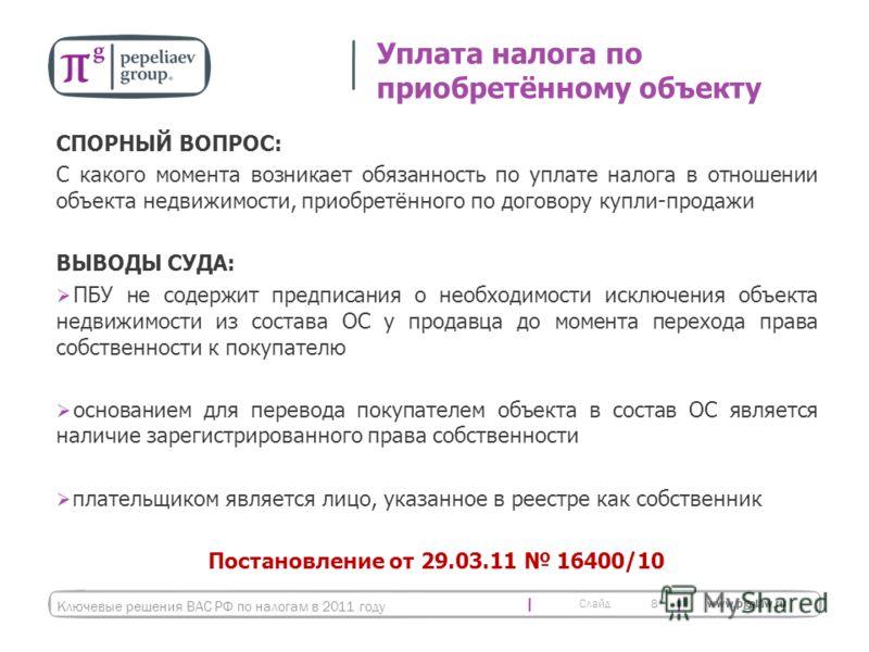 Слайд www.pgplaw.ru СПОРНЫЙ ВОПРОС: С какого момента возникает обязанность по уплате налога в отношении объекта недвижимости, приобретённого по договору купли-продажи ВЫВОДЫ СУДА: ПБУ не содержит предписания о необходимости исключения объекта недвижи