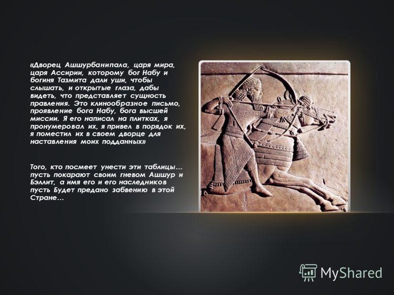 «Дворец Ашшурбанипала, царя мира, царя Ассирии, которому бог Набу и богиня Тазмита дали уши, чтобы слышать, и открытые глаза, дабы видеть, что представляет сущность правления. Это клинообразное письмо, проявление бога Набу, бога высшей миссии. Я его