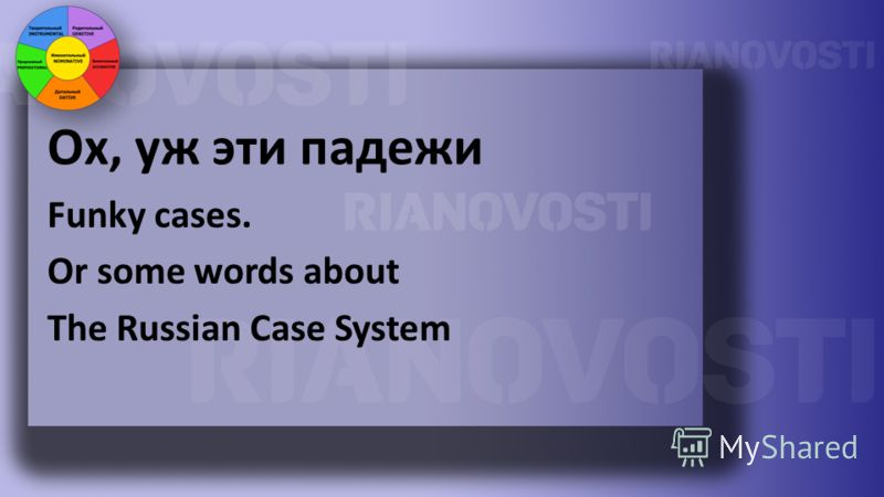 Ох, уж эти падежи Funky cases. Or some words about The Russian Case System