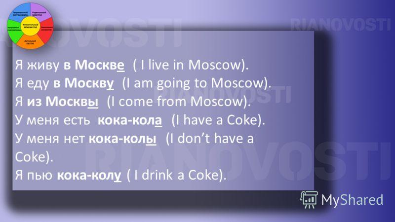 Я живу в Москве ( I live in Moscow). Я еду в Москву (I am going to Moscow). Я из Москвы (I come from Moscow). У меня есть кока-кола (I have a Coke). У меня нет кока-колы (I dont have a Coke). Я пью кока-колу ( I drink a Coke).
