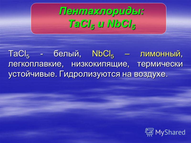 TaCl 5 - белый, NbCl 5 – лимонный, легкоплавкие, низкокипящие, термически устойчивые. Гидролизуются на воздухе. Пентахлориды: TaСl 5 и NbCl 5