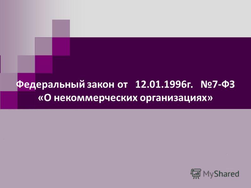 Федеральный закон от 12.01.1996г. 7-ФЗ «О некоммерческих организациях»