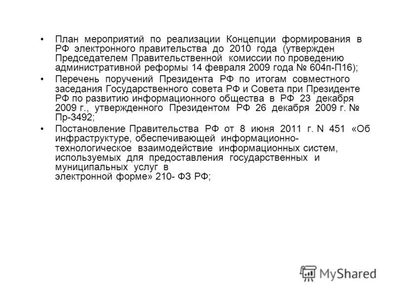 План мероприятий по реализации Концепции формирования в РФ электронного правительства до 2010 года (утвержден Председателем Правительственной комиссии по проведению административной реформы 14 февраля 2009 года 604 п-П16); Перечень поручений Президен