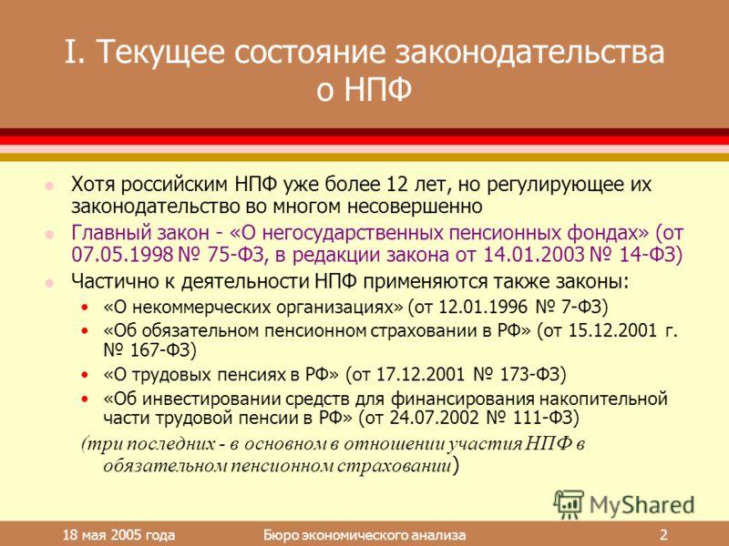 18 мая 2005 года Бюро экономического анализа 2 I. Текущее состояние законодательства о НПФ l Хотя российским НПФ уже более 12 лет, но регулирующее их законодательство во многом несовершенно l Главный закон - «О негосударственных пенсионных фондах» (о