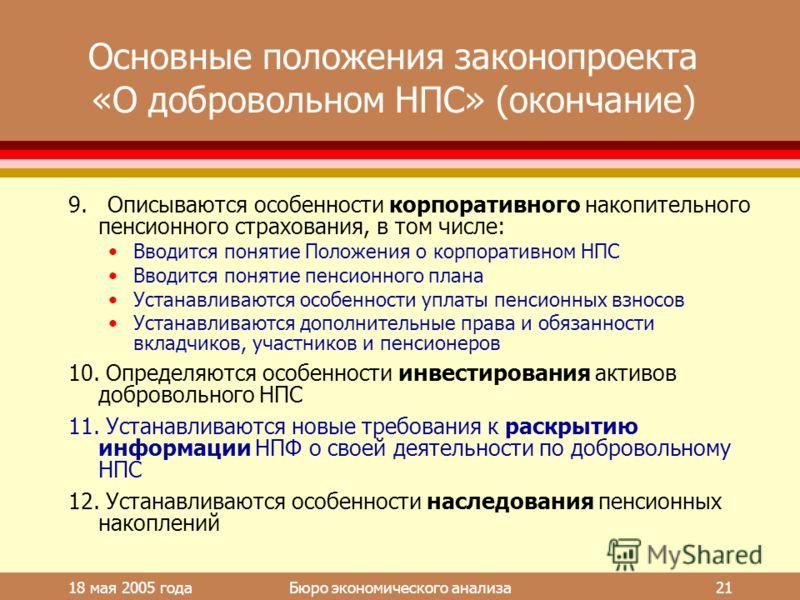 18 мая 2005 года Бюро экономического анализа 21 Основные положения законопроекта «О добровольном НПС» (окончание) 9. Описываются особенности корпоративного накопительного пенсионного страхования, в том числе: Вводится понятие Положения о корпоративно