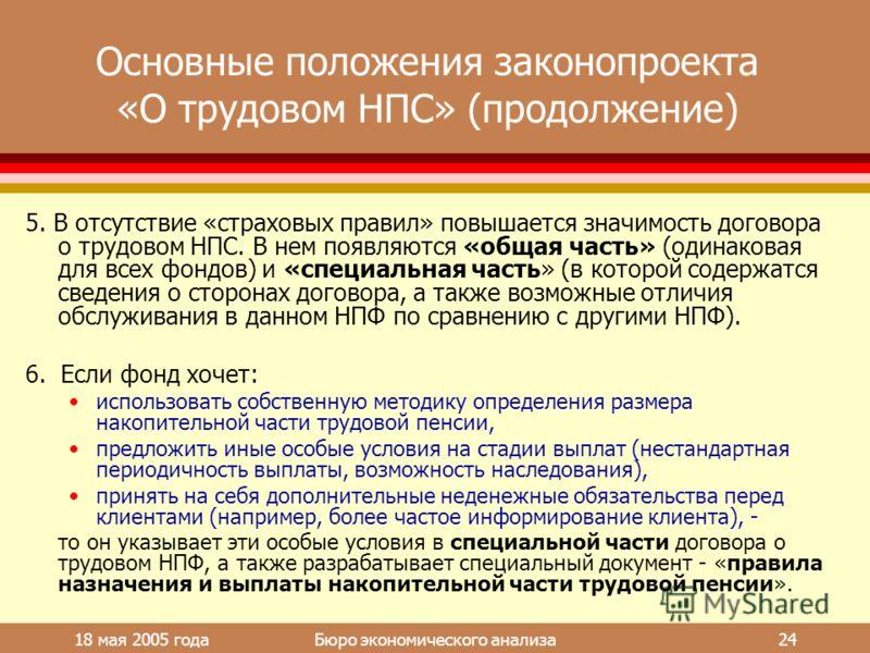 18 мая 2005 года Бюро экономического анализа 24 Основные положения законопроекта «О трудовом НПС» (продолжение) 5. В отсутствие «страховых правил» повышается значимость договора о трудовом НПС. В нем появляются «общая часть» (одинаковая для всех фонд