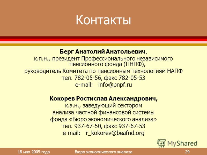 18 мая 2005 года Бюро экономического анализа 29 Контакты Берг Анатолий Анатольевич, к.п.н., президент Профессионального независимого пенсионного фонда (ПНПФ), руководитель Комитета по пенсионным технологиям НАПФ тел. 782-05-56, факс 782-05-53 e-mail: