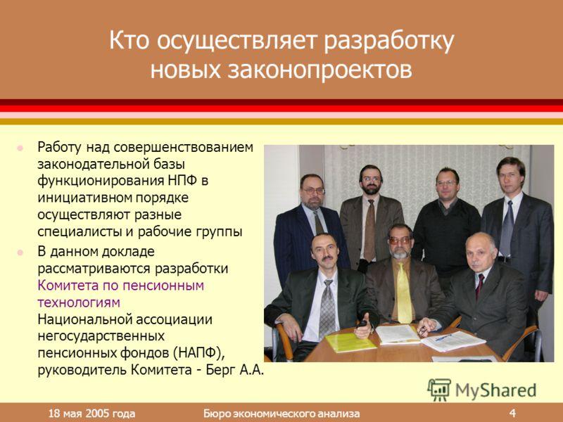 18 мая 2005 года Бюро экономического анализа 4 Кто осуществляет разработку новых законопроектов l Работу над совершенствованием законодательной базы функционирования НПФ в инициативном порядке осуществляют разные специалисты и рабочие группы l В данн