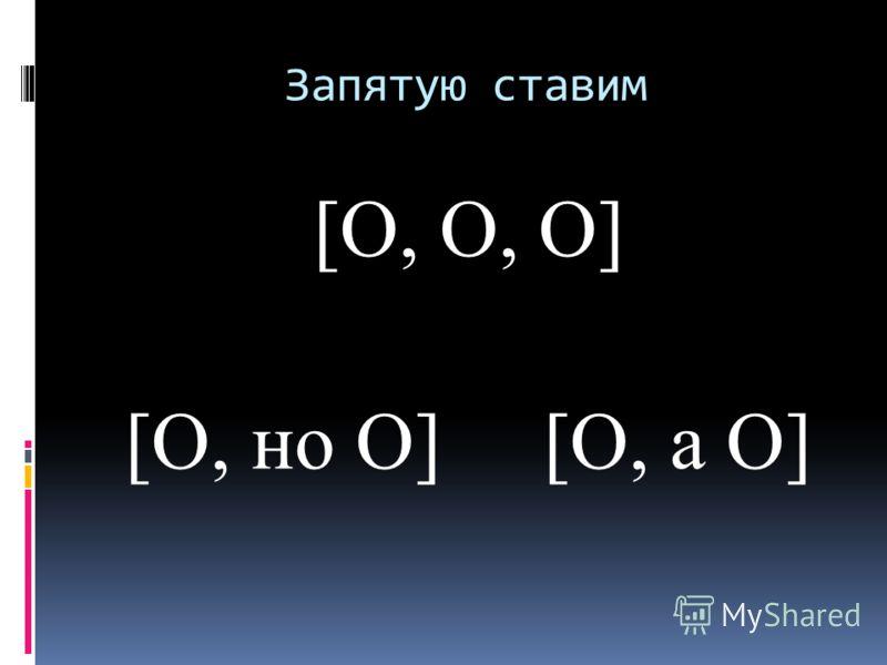 Запятую ставим [О, О, О] [О, но О] [О, а О]