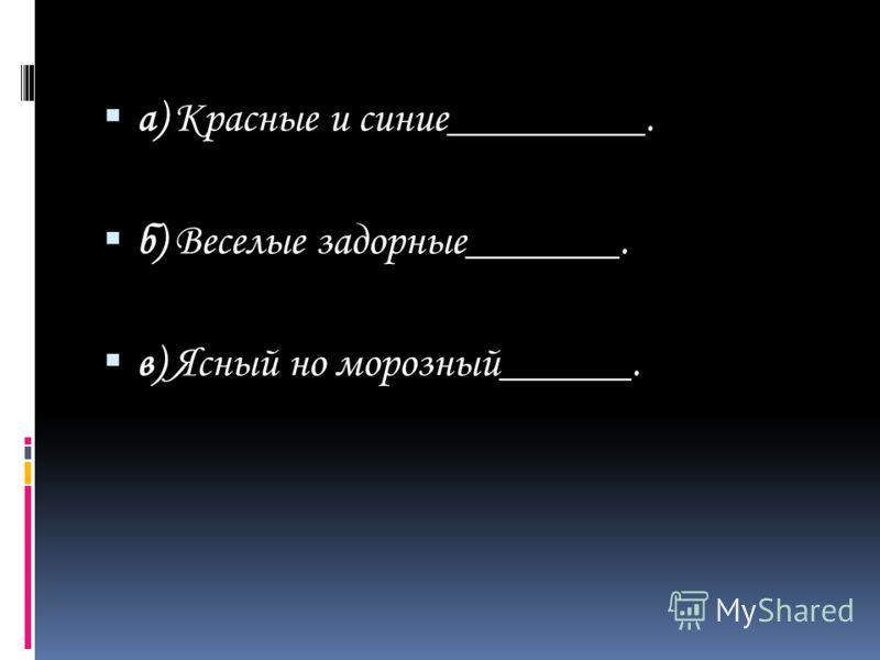 а) Красные и синие_________. б) Веселые задорные_______. в) Ясный но морозный______.