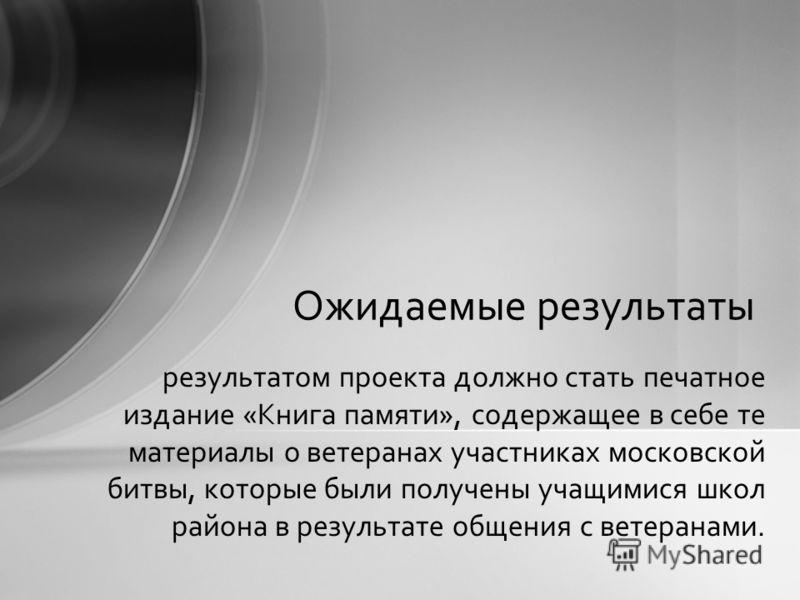 результатом проекта должно стать печатное издание «Книга памяти», содержащее в себе те материалы о ветеранах участниках московской битвы, которые были получены учащимися школ района в результате общения с ветеранами. Ожидаемые результаты