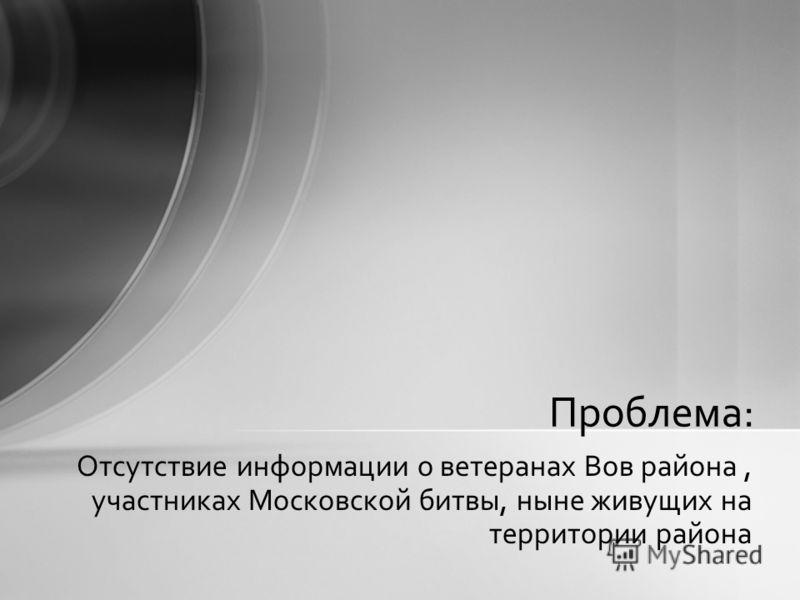 Отсутствие информации о ветеранах Вов района, участниках Московской битвы, ныне живущих на территории района Проблема: