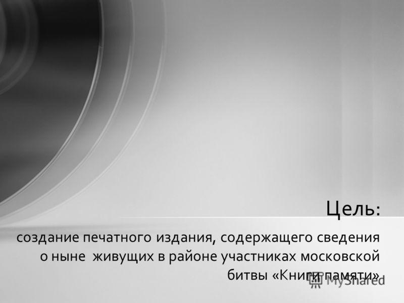 создание печатного издания, содержащего сведения о ныне живущих в районе участниках московской битвы «Книги памяти» Цель: