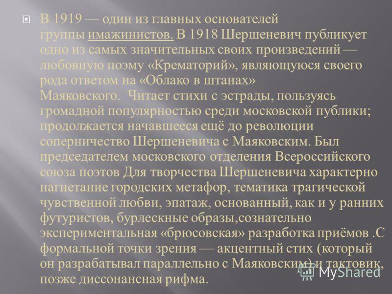 В 1919 один из главных основателей группы имажинистов. В 1918 Шершеневич публикует одно из самых значительных своих произведений любовную поэму « Крематорий », являющуюся своего рода ответом на « Облако в штанах » Маяковского. Читает стихи с эстрады,