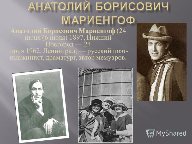Анатолий Борисович Мариенгоф (24 июня (6 июля ) 1897, Нижний Новгород 24 июня 1962, Ленинград ) русский поэт - имажинист, драматург, автор мемуаров.