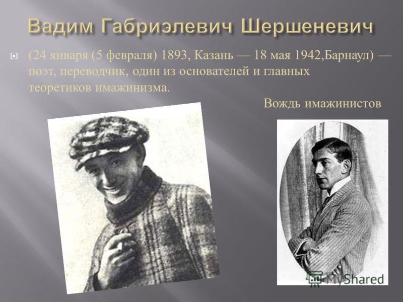 (24 января (5 февраля ) 1893, Казань 18 мая 1942, Барнаул ) поэт, переводчик, один из основателей и главных теоретиков имажинизма. Вождь имажинистов