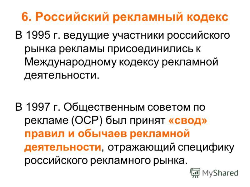 6. Российский рекламный кодекс В 1995 г. ведущие участники российского рынка рекламы присоединились к Международному кодексу рекламной деятельности. В 1997 г. Общественным советом по рекламе (ОСР) был принят «свод» правил и обычаев рекламной деятельн