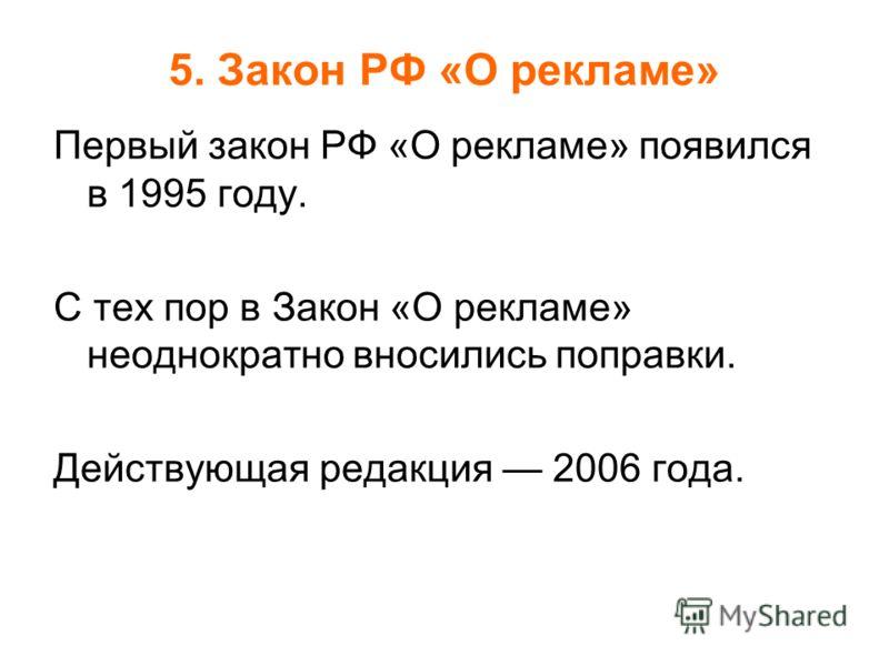 5. Закон РФ «О рекламе» Первый закон РФ «О рекламе» появился в 1995 году. С тех пор в Закон «О рекламе» неоднократно вносились поправки. Действующая редакция 2006 года.