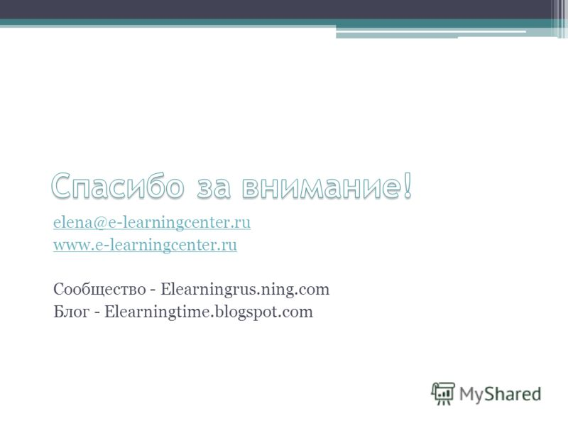 elena@e-learningcenter.ru www.e-learningcenter.ru Сообщество - Elearningrus.ning.com Блог - Elearningtime.blogspot.com