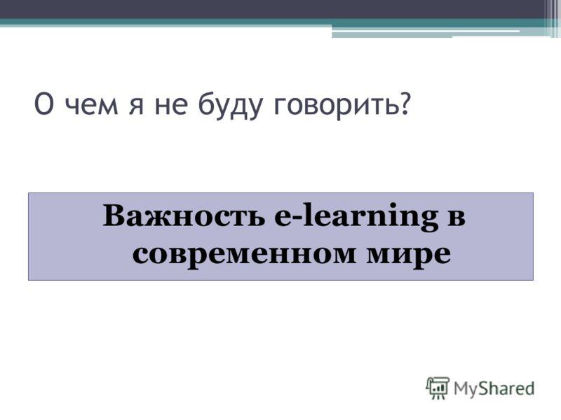 О чем я не буду говорить? Важность e-learning в современном мире