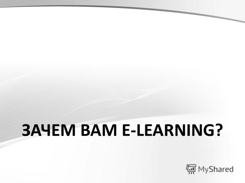 ЗАЧЕМ ВАМ E-LEARNING?
