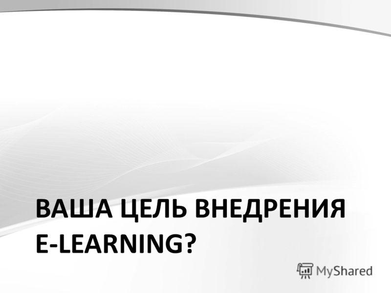 ВАША ЦЕЛЬ ВНЕДРЕНИЯ E-LEARNING?