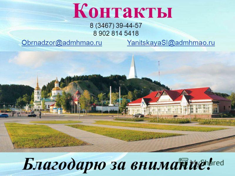 Контакты 8 (3467) 39-44-57 8 902 814 5418 Obrnadzor@admhmao.ru YanitskayaSI@admhmao.ru Благодарю за внимание!