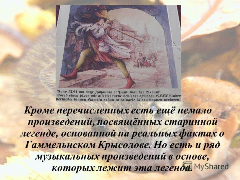Кроме перечисленных есть ещё немало произведений, посвящённых старинной легенде, основанной на реальных фактах о Гаммельнском Крысолове. Но есть и ряд музыкальных произведений в основе, которых лежит эта легенда.