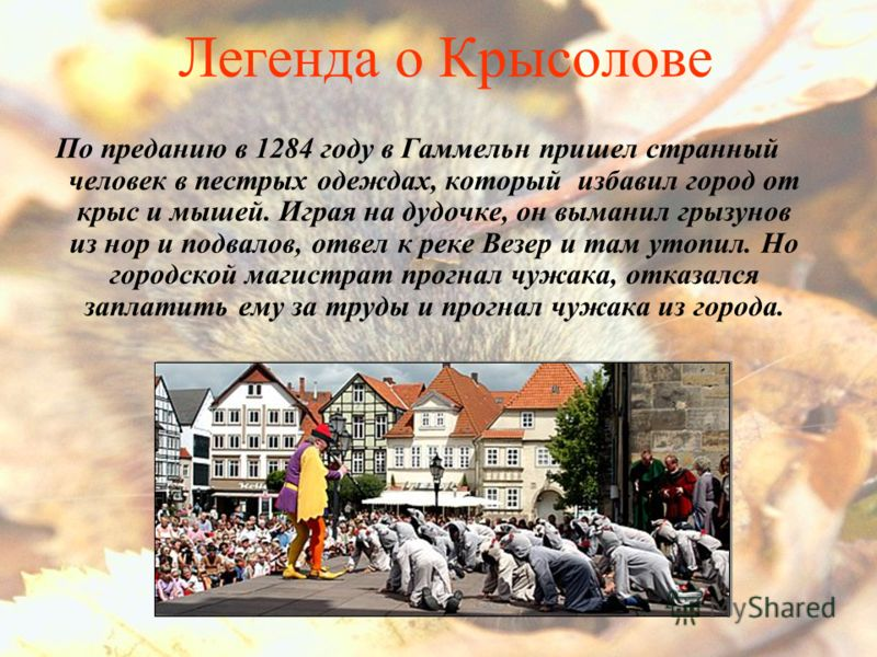 Легенда о Крысолове По преданию в 1284 году в Гаммельн пришел странный человек в пестрых одеждах, который избавил город от крыс и мышей. Играя на дудочке, он выманил грызунов из нор и подвалов, отвел к реке Везер и там утопил. Но городской магистрат