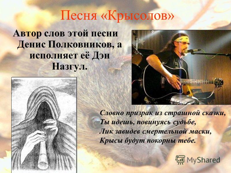 Песня «Крысолов» Автор слов этой песни Денис Полковников, а исполняет её Дэн Назгул. Словно призрак из страшной сказки, Ты идешь, повинуясь судьбе, Лик завидев смертельной маски, Крысы будут покорны тебе.