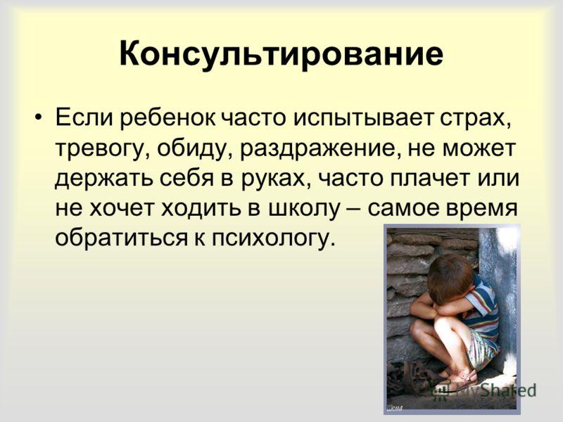 Консультирование Если ребенок часто испытывает страх, тревогу, обиду, раздражение, не может держать себя в руках, часто плачет или не хочет ходить в школу – самое время обратиться к психологу.