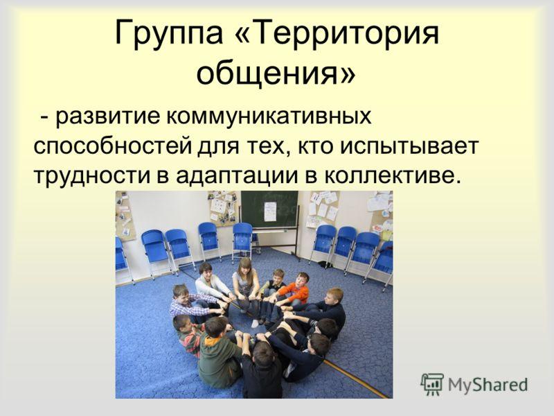 Группа «Территория общения» - развитие коммуникативных способностей для тех, кто испытывает трудности в адаптации в коллективе.