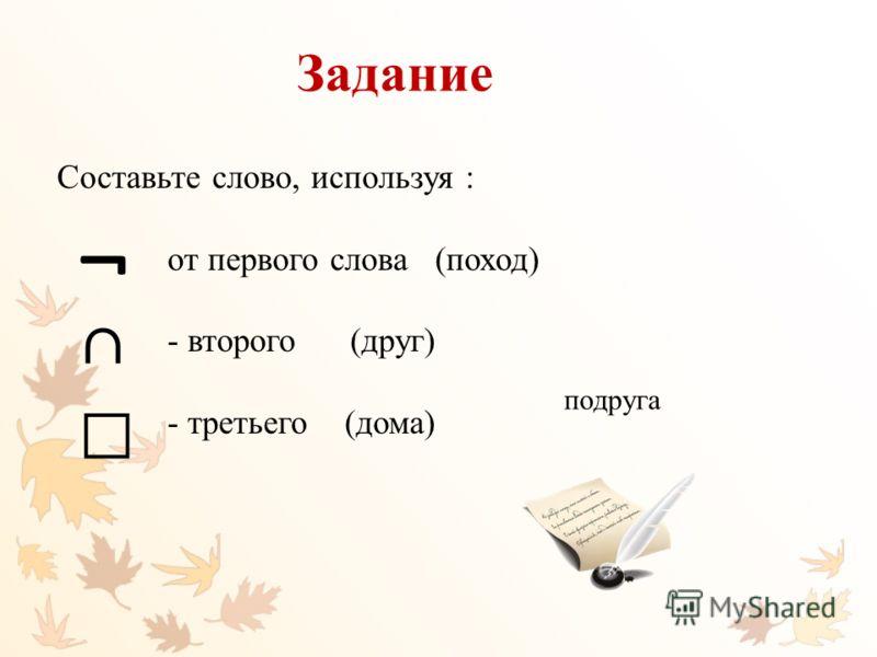 Задание Составьте слово, используя : от первого слова (поход) - второго (друг) - третьего (дома) ¬ подруга