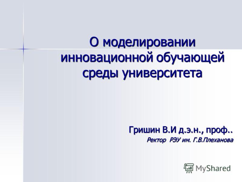 О моделировании инновационной обучающей среды университета Гришин В.И д.э.н., проф.. Ректор РЭУ им. Г.В.Плеханова
