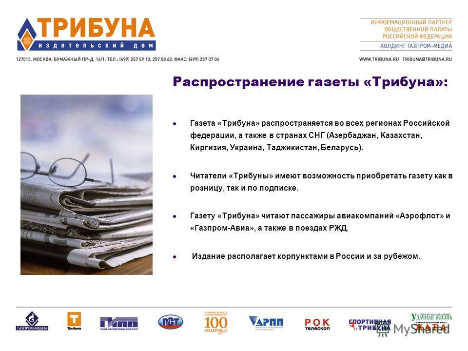 Распространение газеты «Трибуна»: Газета «Трибуна» распространяется во всех регионах Российской федерации, а также в странах СНГ (Азербаджан, Казахстан, Киргизия, Украина, Таджикистан, Беларусь). Читатели «Трибуны» имеют возможность приобретать газет
