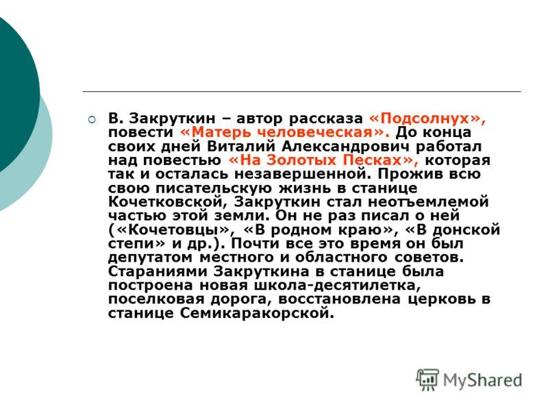 В. Закруткин – автор рассказа «Подсолнух», повести «Матерь человеческая». До конца своих дней Виталий Александрович работал над повестью «На Золотых Песках», которая так и осталась незавершенной. Прожив всю свою писательскую жизнь в станице Кочетковс