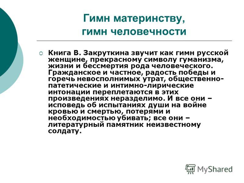 Гимн материнству, гимн человечности Книга В. Закруткина звучит как гимн русской женщине, прекрасному символу гуманизма, жизни и бессмертия рода человеческого. Гражданское и частное, радость победы и горечь невосполнимых утрат, общественно- патетическ