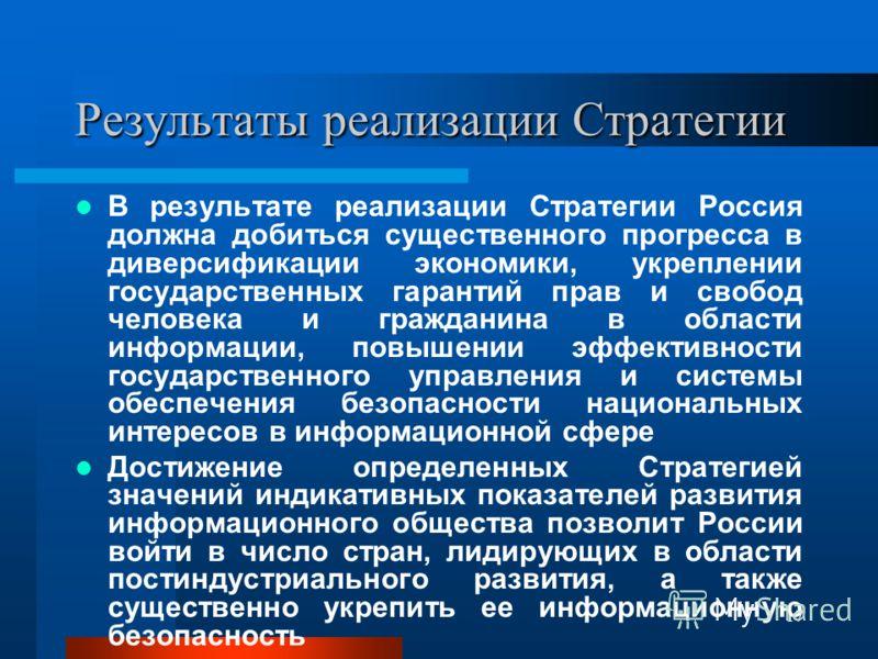 17 Результаты реализации Стратегии В результате реализации Стратегии Россия должна добиться существенного прогресса в диверсификации экономики, укреплении государственных гарантий прав и свобод человека и гражданина в области информации, повышении эф